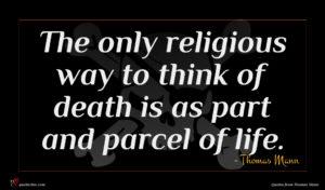 Thomas Mann quote : The only religious way ...