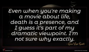 Gus Van Sant quote : Even when you're making ...