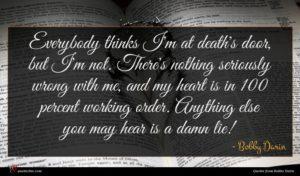Bobby Darin quote : Everybody thinks I'm at ...