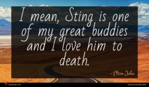 Elton John quote : I mean Sting is ...