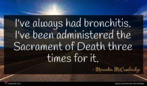 Mercedes McCambridge quote : I've always had bronchitis ...
