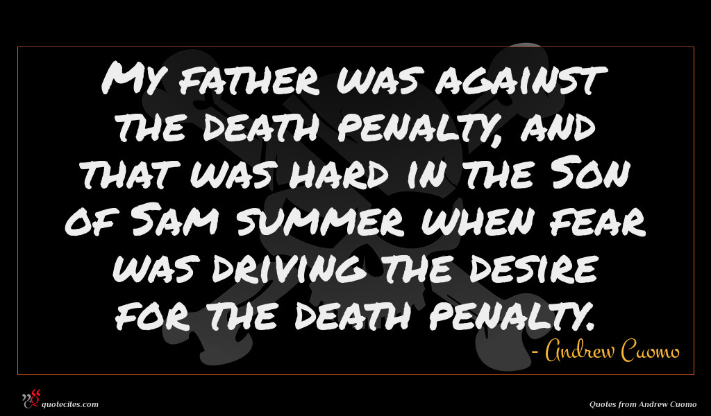 My father was against the death penalty, and that was hard in the Son of Sam summer when fear was driving the desire for the death penalty.