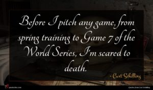 Curt Schilling quote : Before I pitch any ...