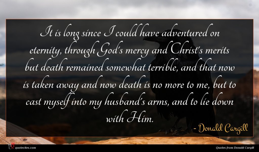 It is long since I could have adventured on eternity, through God's mercy and Christ's merits but death remained somewhat terrible, and that now is taken away and now death is no more to me, but to cast myself into my husband's arms, and to lie down with Him.
