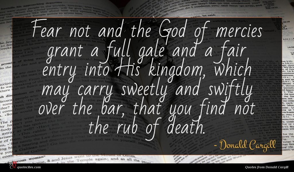 Fear not and the God of mercies grant a full gale and a fair entry into His kingdom, which may carry sweetly and swiftly over the bar, that you find not the rub of death.