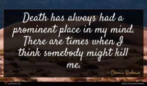 Dennis Rodman quote : Death has always had ...
