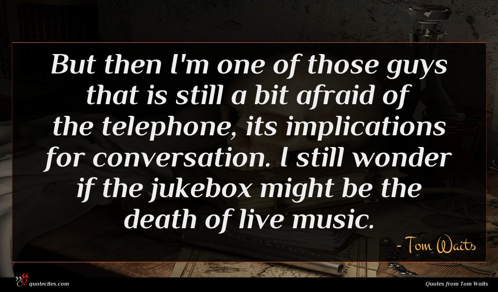 But then I'm one of those guys that is still a bit afraid of the telephone, its implications for conversation. I still wonder if the jukebox might be the death of live music.