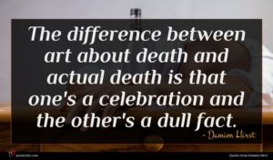 Damien Hirst quote : The difference between art ...
