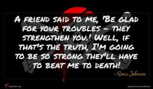 Sonia Johnson quote : A friend said to ...
