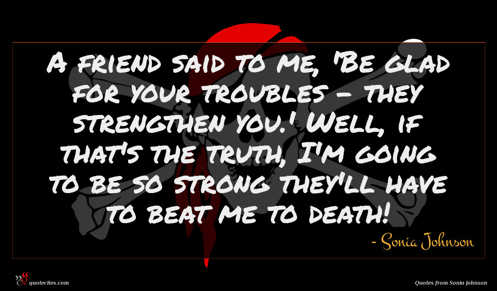 A friend said to me, 'Be glad for your troubles - they strengthen you.' Well, if that's the truth, I'm going to be so strong they'll have to beat me to death!