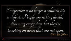 Tahar Ben Jelloun quote : Emigration is no longer ...