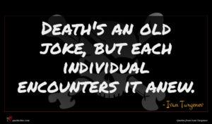 Ivan Turgenev quote : Death's an old joke ...
