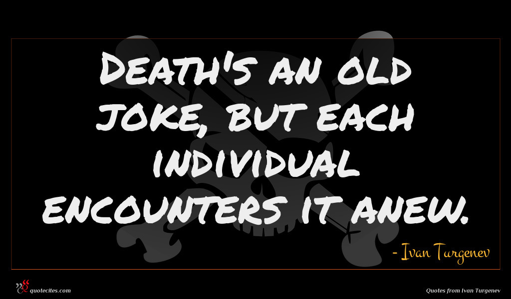 Death's an old joke, but each individual encounters it anew.