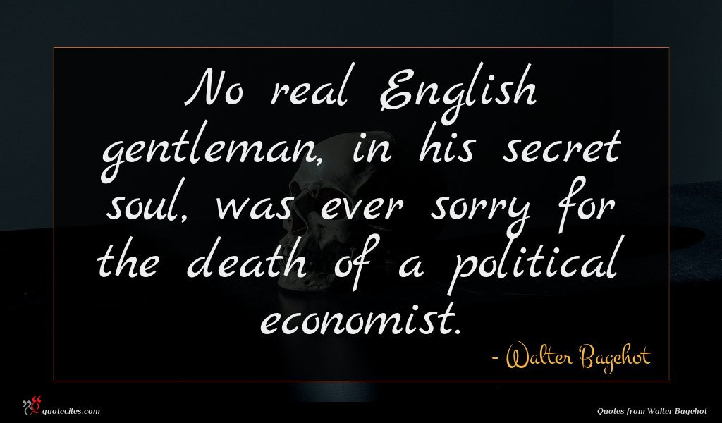 No real English gentleman, in his secret soul, was ever sorry for the death of a political economist.
