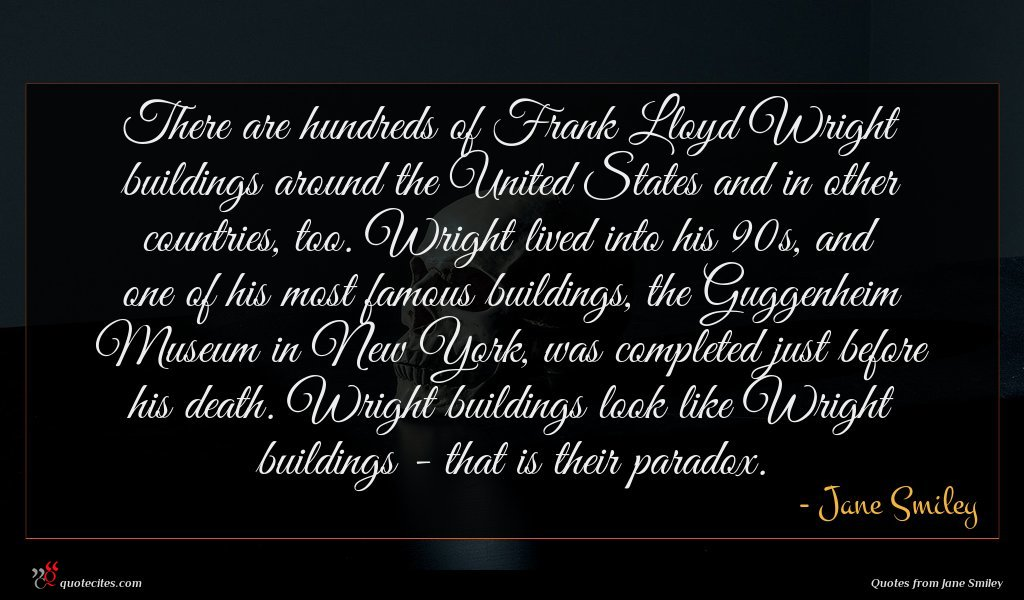 There are hundreds of Frank Lloyd Wright buildings around the United States and in other countries, too. Wright lived into his 90s, and one of his most famous buildings, the Guggenheim Museum in New York, was completed just before his death. Wright buildings look like Wright buildings - that is their paradox.