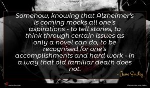 Jane Smiley quote : Somehow knowing that Alzheimer's ...