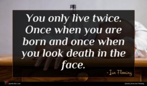 Ian Fleming quote : You only live twice ...