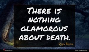 Roger Moore quote : There is nothing glamorous ...