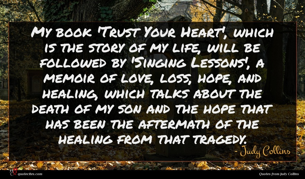 My book 'Trust Your Heart', which is the story of my life, will be followed by 'Singing Lessons', a memoir of love, loss, hope, and healing, which talks about the death of my son and the hope that has been the aftermath of the healing from that tragedy.