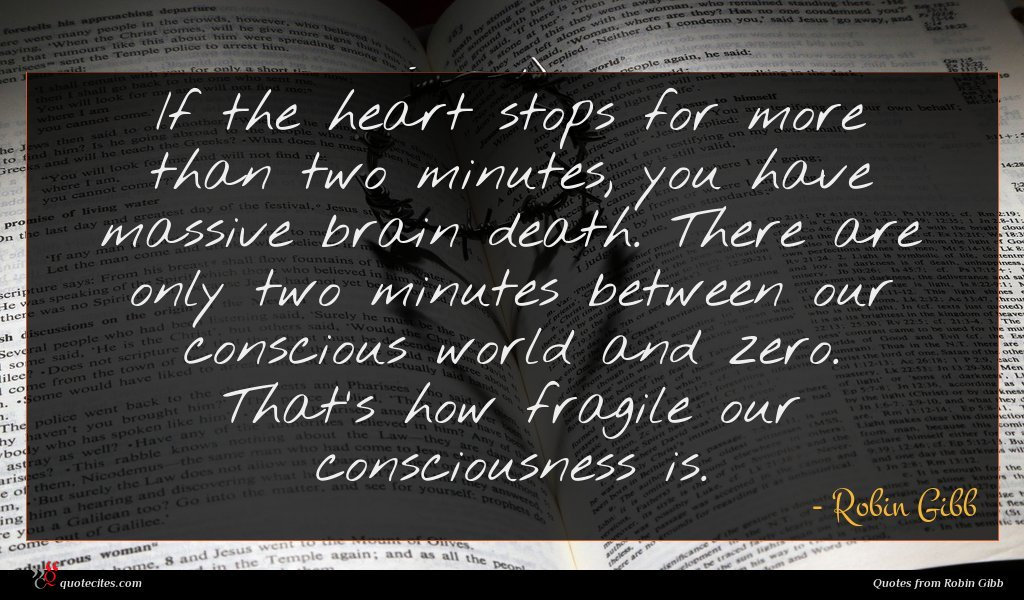 If the heart stops for more than two minutes, you have massive brain death. There are only two minutes between our conscious world and zero. That's how fragile our consciousness is.