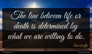 Bear Grylls quote : The line between life ...