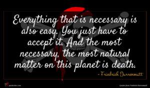 Friedrich Durrenmatt quote : Everything that is necessary ...