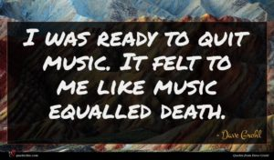Dave Grohl quote : I was ready to ...