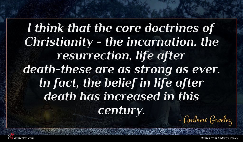 I think that the core doctrines of Christianity - the incarnation, the resurrection, life after death-these are as strong as ever. In fact, the belief in life after death has increased in this century.