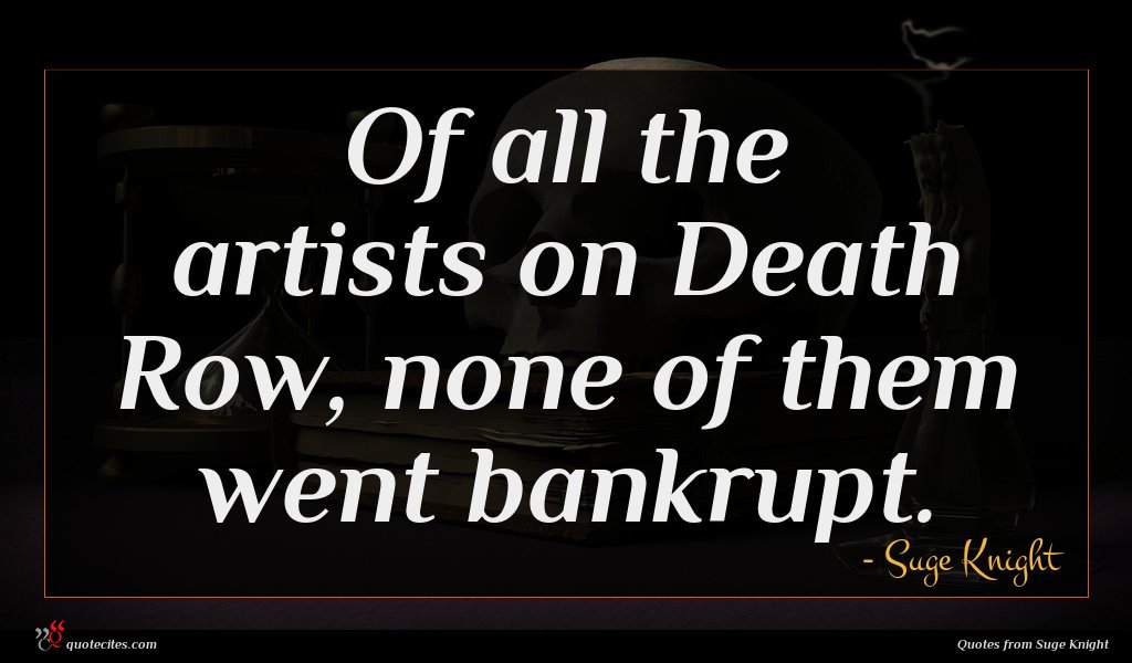 Of all the artists on Death Row, none of them went bankrupt.
