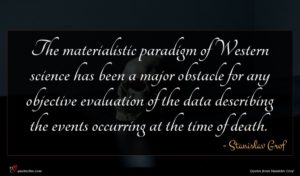Stanislav Grof quote : The materialistic paradigm of ...