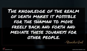 Stanislav Grof quote : The knowledge of the ...