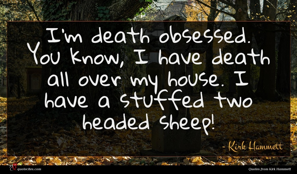 I'm death obsessed. You know, I have death all over my house. I have a stuffed two headed sheep!
