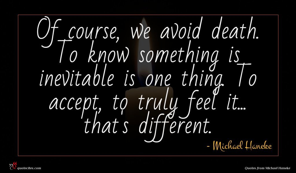 Of course, we avoid death. To know something is inevitable is one thing. To accept, to truly feel it... that's different.