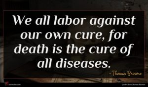 Thomas Browne quote : We all labor against ...