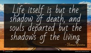 Thomas Browne quote : Life itself is but ...
