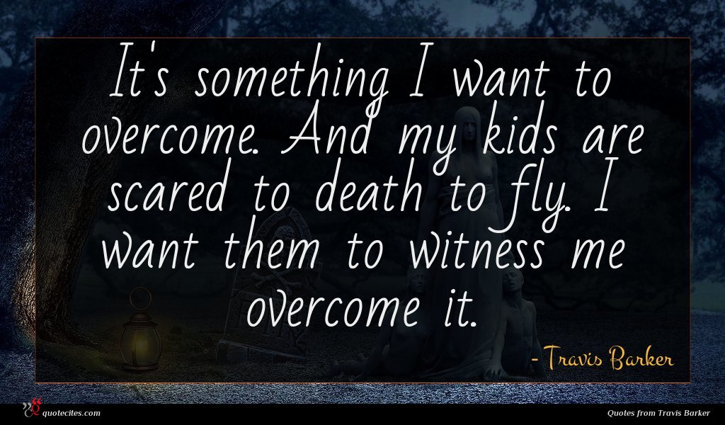 It's something I want to overcome. And my kids are scared to death to fly. I want them to witness me overcome it.