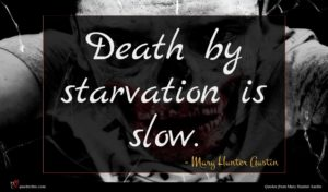 Mary Hunter Austin quote : Death by starvation is ...