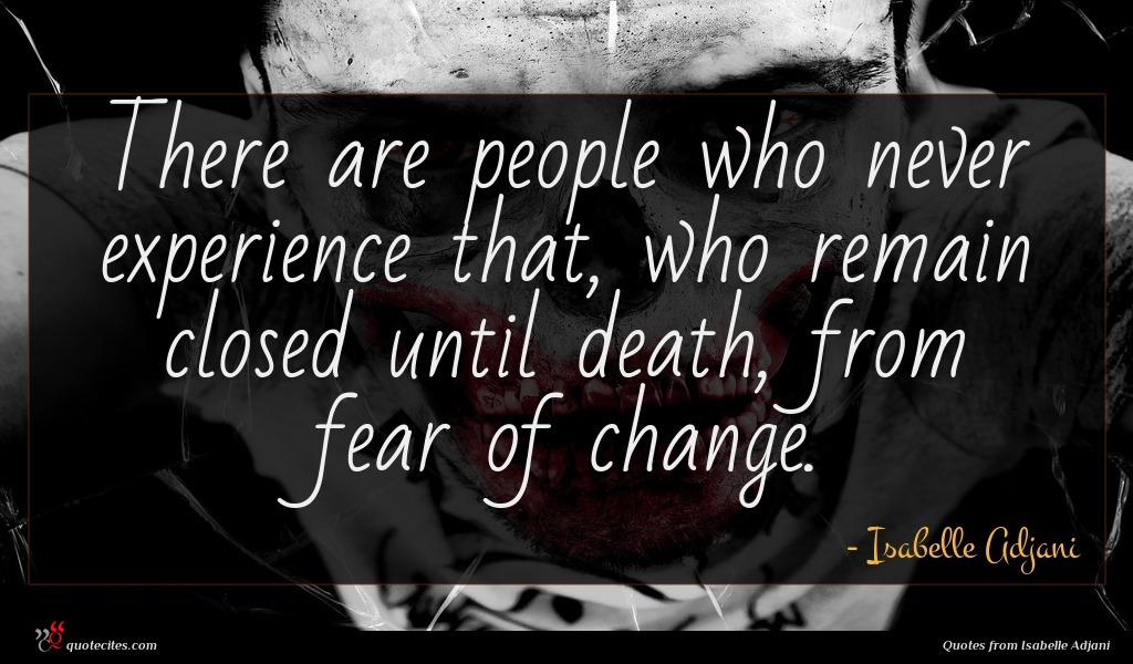 There are people who never experience that, who remain closed until death, from fear of change.