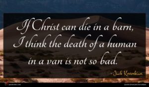 Jack Kevorkian quote : If Christ can die ...