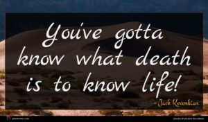 Jack Kevorkian quote : You've gotta know what ...