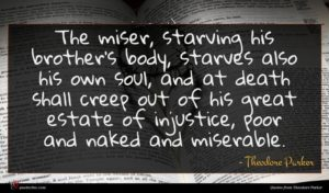 Theodore Parker quote : The miser starving his ...
