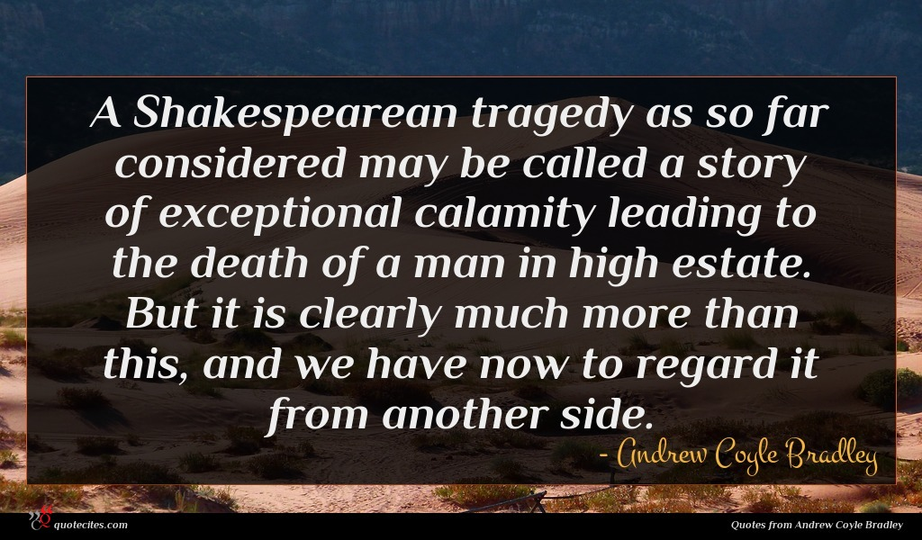 A Shakespearean tragedy as so far considered may be called a story of exceptional calamity leading to the death of a man in high estate. But it is clearly much more than this, and we have now to regard it from another side.