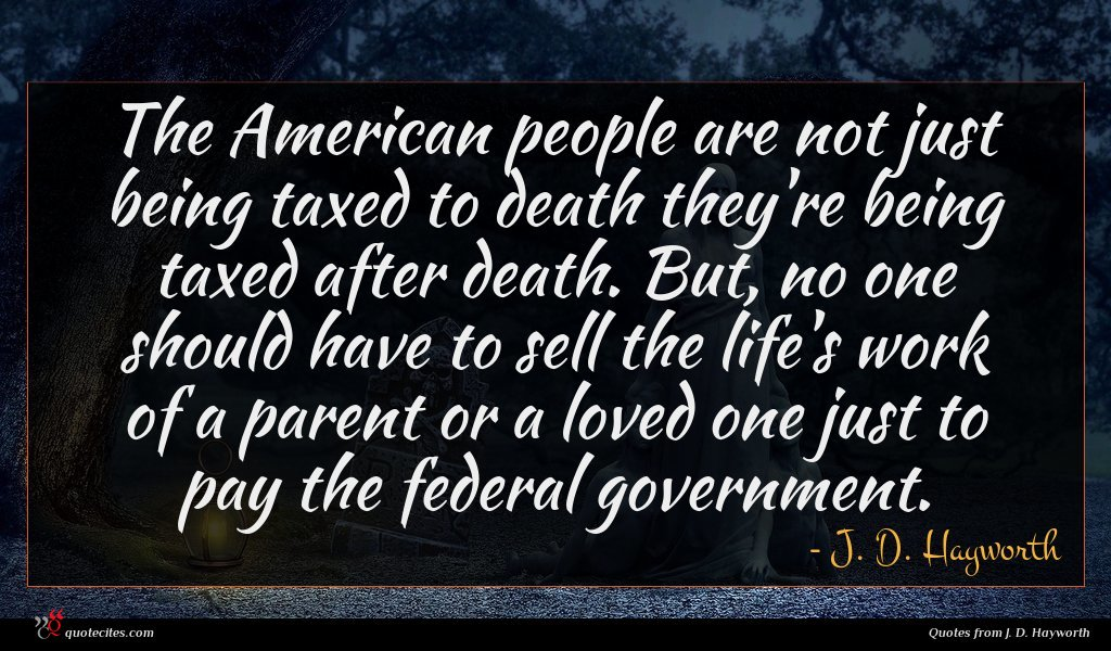 The American people are not just being taxed to death they're being taxed after death. But, no one should have to sell the life's work of a parent or a loved one just to pay the federal government.