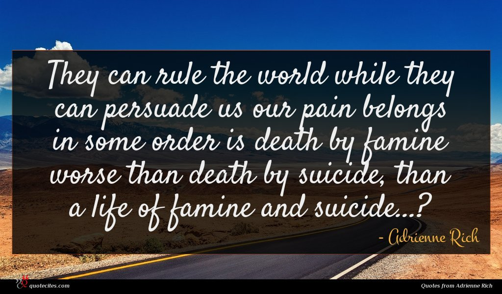 They can rule the world while they can persuade us our pain belongs in some order is death by famine worse than death by suicide, than a life of famine and suicide...?
