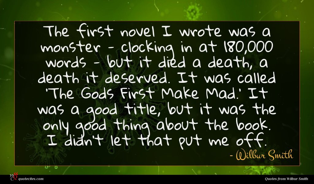The first novel I wrote was a monster - clocking in at 180,000 words - but it died a death, a death it deserved. It was called 'The Gods First Make Mad.' It was a good title, but it was the only good thing about the book. I didn't let that put me off.