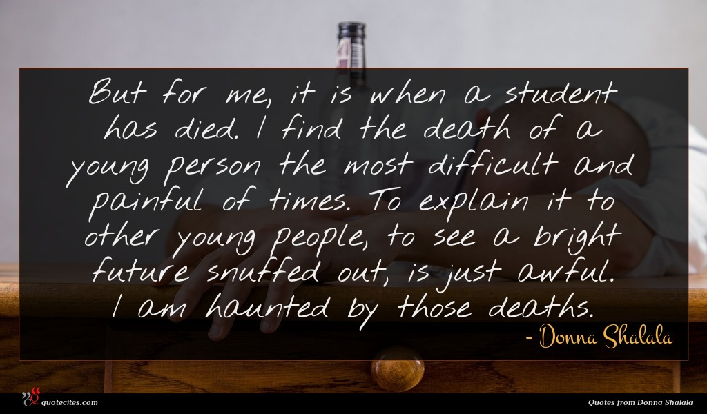 But for me, it is when a student has died. I find the death of a young person the most difficult and painful of times. To explain it to other young people, to see a bright future snuffed out, is just awful. I am haunted by those deaths.