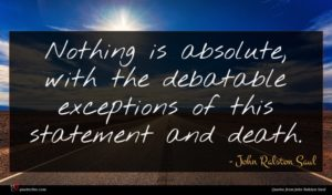 John Ralston Saul quote : Nothing is absolute with ...
