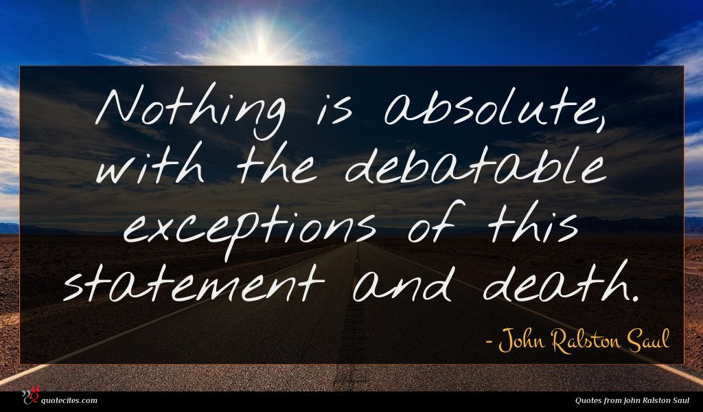 Nothing is absolute, with the debatable exceptions of this statement and death.