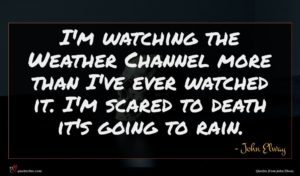 John Elway quote : I'm watching the Weather ...