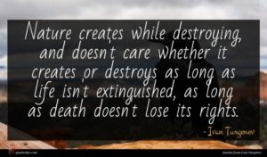 Ivan Turgenev quote : Nature creates while destroying ...